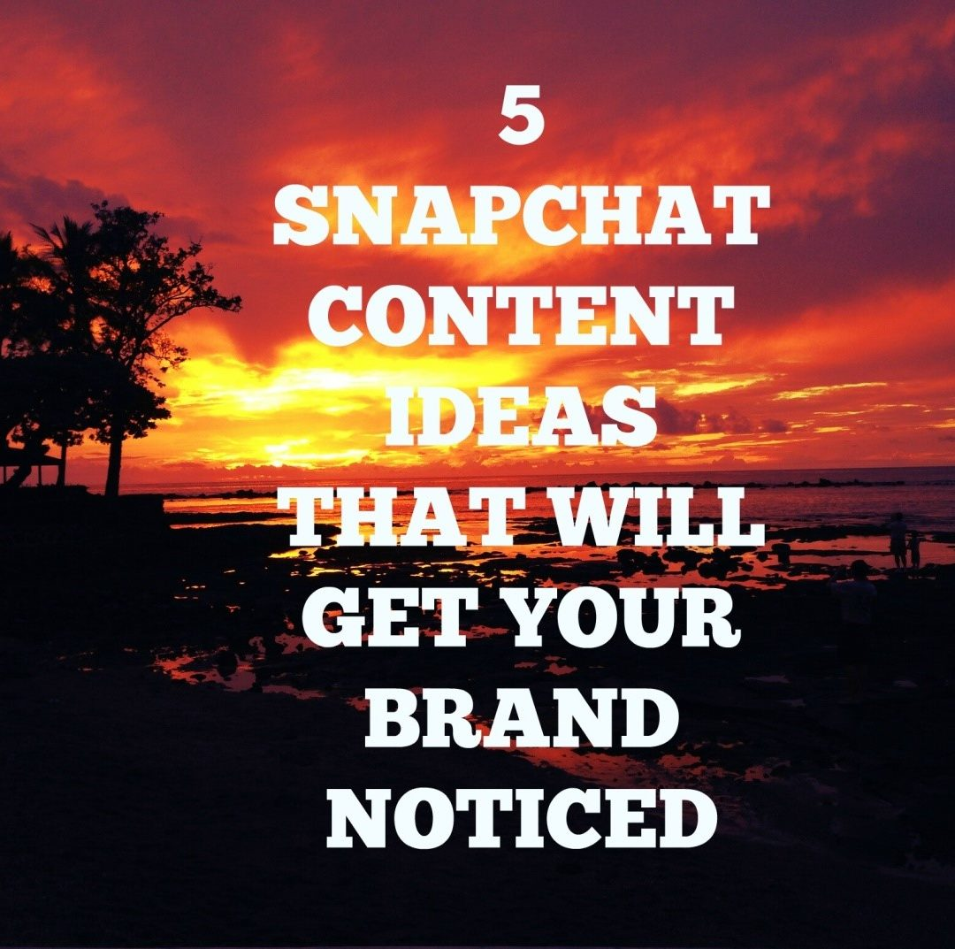 5 Snapchat Content Ideas That Will Get Your Brand Noticed