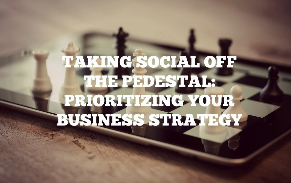 Taking Social Off The Pedestal: Prioritizing Your Business Strategy